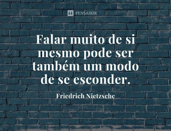 Falar muito de si mesmo pode ser também um modo de se esconder.  Friedrich Nietzsche