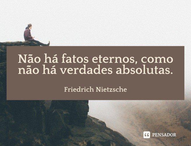 Não há fatos eternos, como não há verdades absolutas.  Friedrich Nietzsche