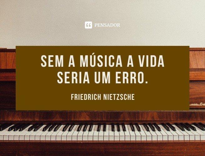 Sem a música a vida seria um erro.  Friedrich Nietzsche