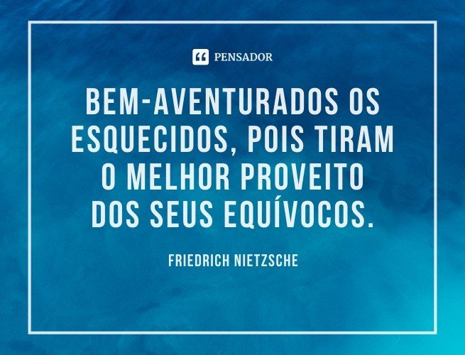 Bem-aventurados os esquecidos, pois tiram o melhor proveito dos seus equívocos.  Friedrich Nietzsche
