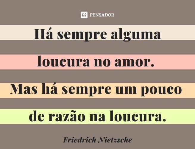 Há sempre alguma loucura no amor. Mas há sempre um pouco de razão na loucura.  Friedrich Nietzsche