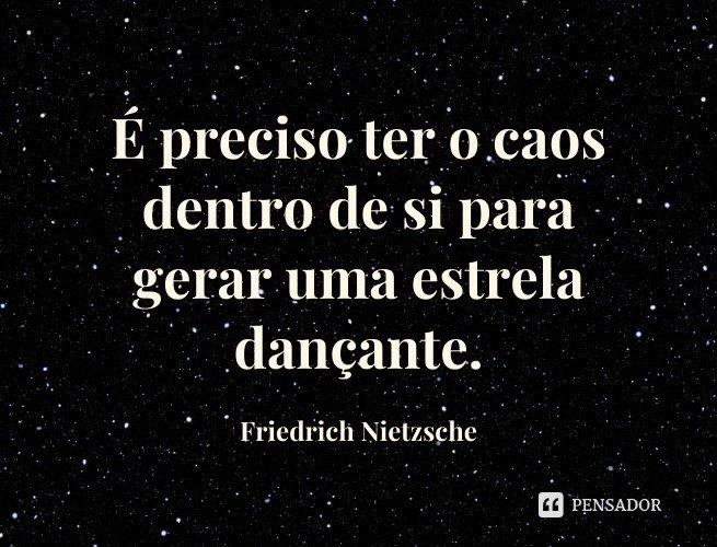 É preciso ter o caos dentro de si para gerar uma estrela dançante.  Friedrich Nietzsche