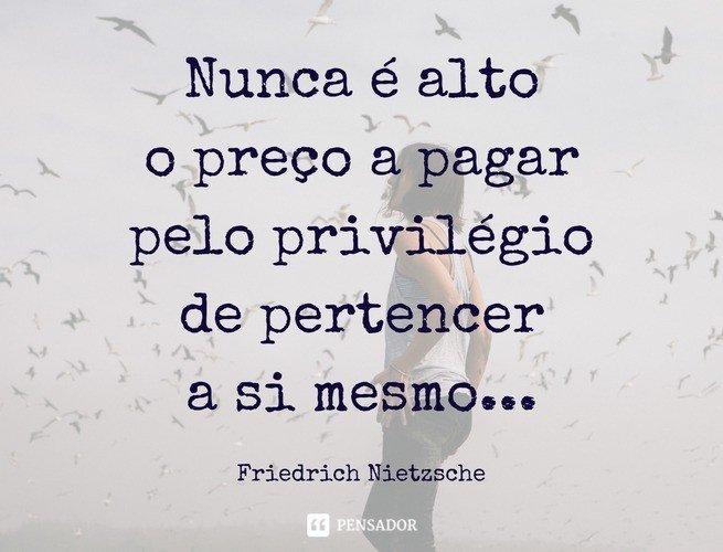 Nunca é alto o preço a pagar pelo privilégio de pertencer a si mesmo...Friedrich Nietzsche