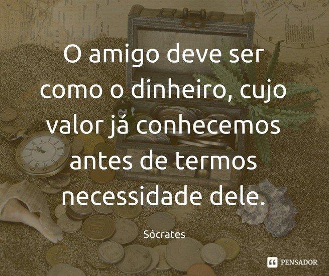 O amigo deve ser como o dinheiro, cujo valor já conhecemos antes de termos necessidade dele. Sócrates