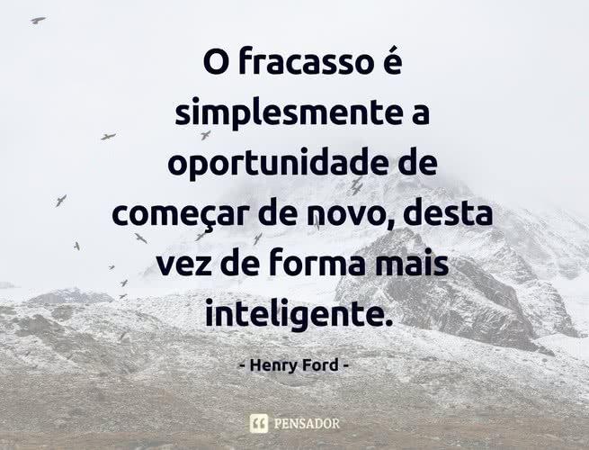 O fracasso é simplesmente a oportunidade de começar de novo, desta vez de forma mais inteligente. Henry Ford