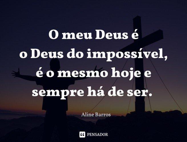 O meu Deus é o Deus do impossível, é o mesmo hoje e sempre há de ser. Aline Barros