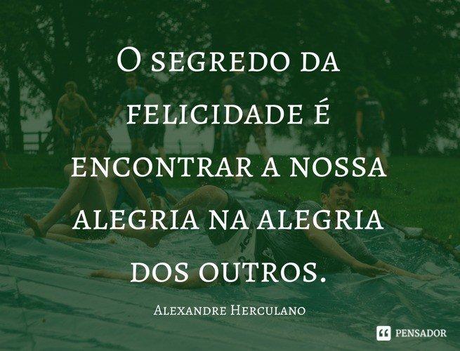 O segredo da felicidade é encontrar a nossa alegria na alegria dos outros. Alexandre Herculano