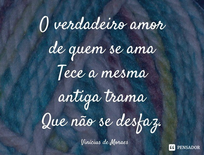 O verdadeiro amor de quem se ama Tece a mesma antiga trama Que não se desfaz