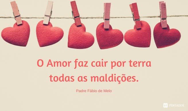 O amor faz cair por terra todas as maldições.   Padre Fábio de Melo