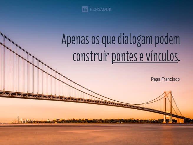 Apenas os que dialogam podem construir pontes e vínculos.  Papa Francisco
