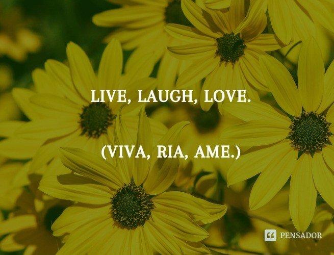 Live, laugh, love.  (Viva, ria, ame.)
