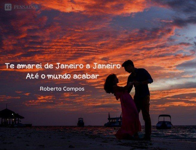 Que meu amor, não será passageiro Te amarei de Janeiro a Janeiro Até o mundo acabar  Roberta Campos