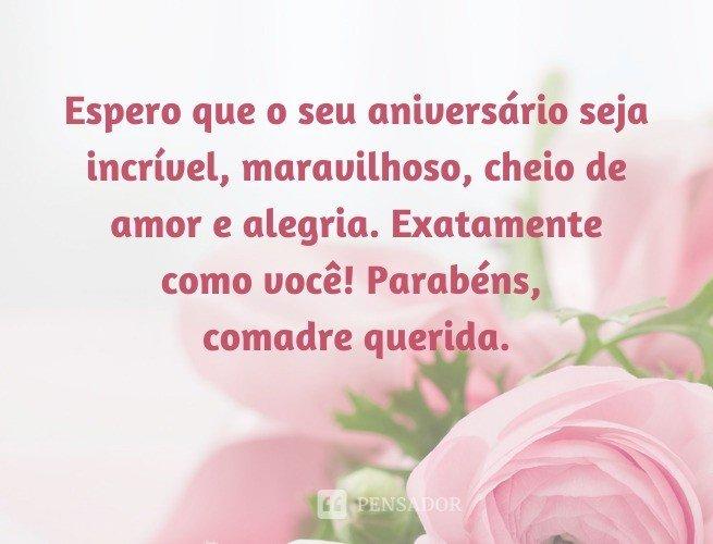 Espero que o seu aniversário seja incrível, maravilhoso, cheio de amor e alegria. Exatamente como você! Parabéns, comadre querida.