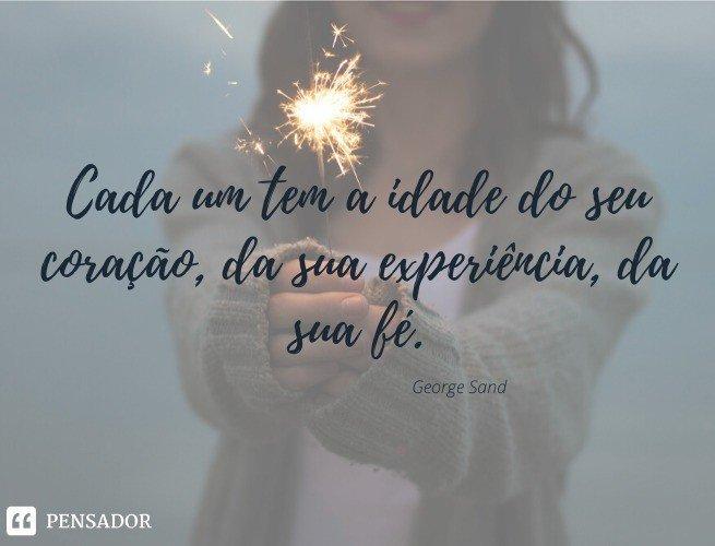 Cada um tem a idade do seu coração, da sua experiência, da sua fé. George Sand