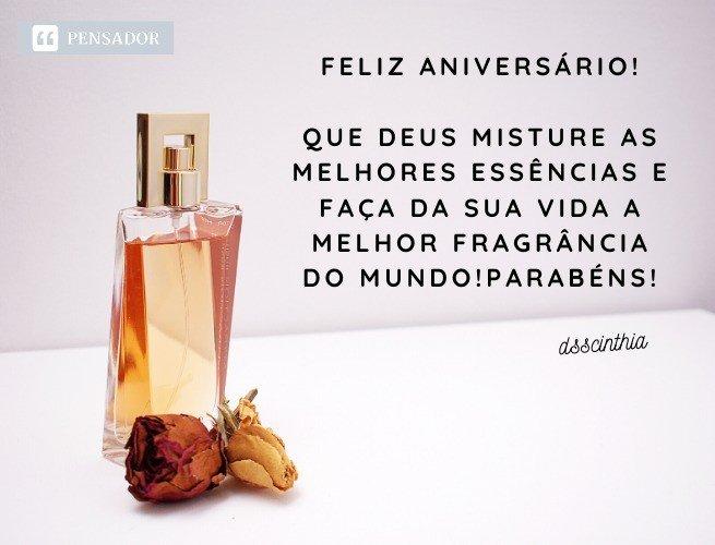 Feliz aniversário!  Que Deus misture as melhores essências e faça da sua vida a melhor fragrância do mundo! Parabéns! dsscinthia