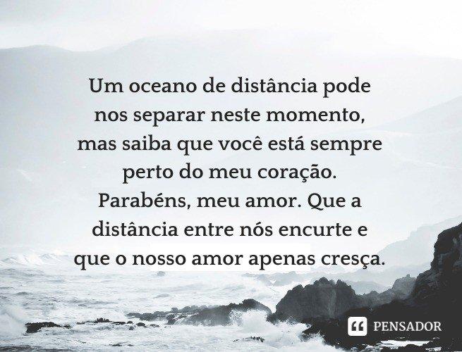 Um oceano de distância pode nos separar neste momento, mas saiba que você está sempre perto do meu coração. Parabéns, meu amor. Que a distância entre nós encurte e que o nosso amor apenas cresça.