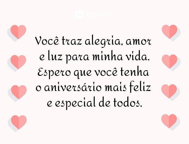 Você traz alegria, amor e luz para minha vida. Espero que você tenha o aniversário mais feliz e especial de todos.