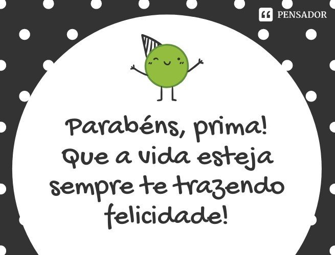 Parabéns, prima! Que a vida esteja sempre te trazendo felicidade!