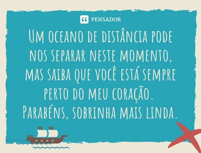 Um oceano de distância pode nos separar neste momento, mas saiba que você está sempre perto do meu coração. Parabéns, sobrinha mais linda.