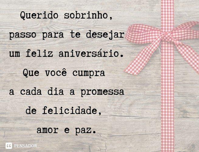 Querido sobrinho, passo para te desejar um feliz aniversário. Que você cumpra a cada dia a promessa de felicidade, amor e paz.