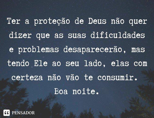 Ter a proteção de Deus não quer dizer que as suas dificuldades e problemas desaparecerão, mas tendo Ele ao seu lado, elas com certeza não vão te consumir. Boa noite.