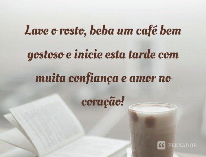 Lave o rosto, beba um café bem gostoso e inicie esta tarde com muita confiança e amor no coração!