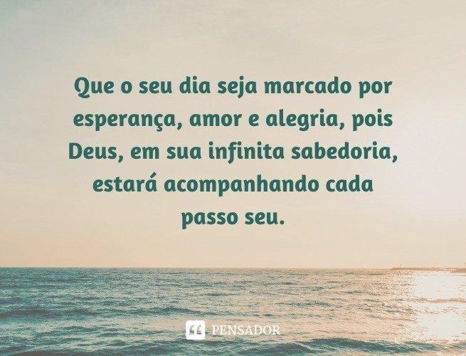 Que o seu dia seja marcado por esperança, amor e alegria, pois Deus, em sua infinita sabedoria, estará acompanhando cada passo seu.