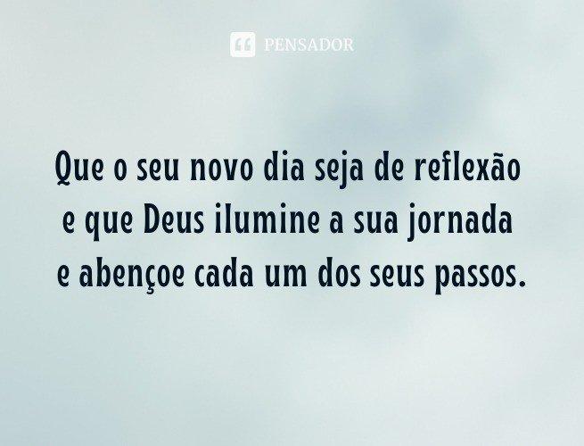 Que o seu novo dia seja de reflexão e que Deus ilumine a sua jornada e abençoe cada um dos seus passos.