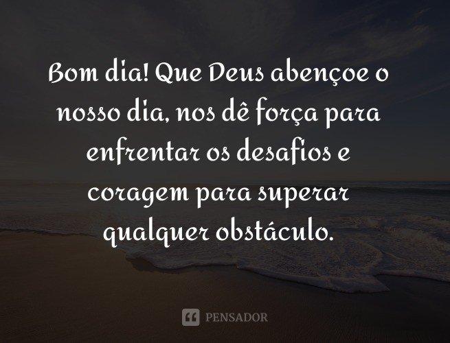 Bom dia! Que Deus abençoe o nosso dia, nos dê força para enfrentar os desafios e coragem para superar qualquer obstáculo.