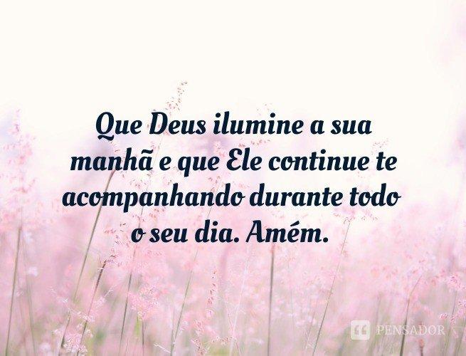 Que Deus ilumine a sua manhã e que Ele continue te acompanhando durante todo o seu dia. Amém.