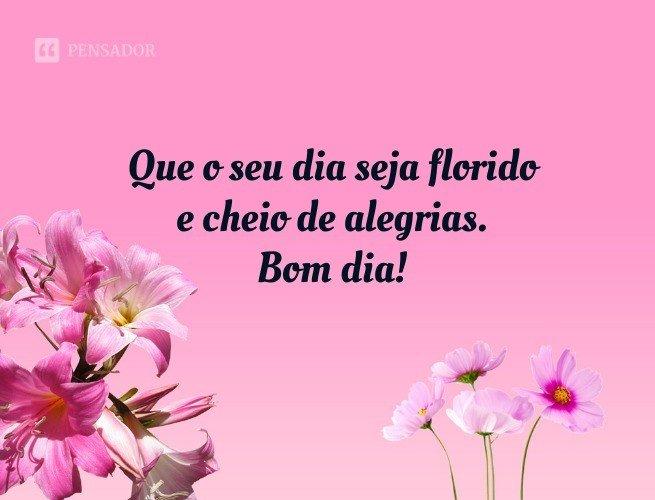 Que o seu dia seja florido e cheio de alegrias. Bom dia!