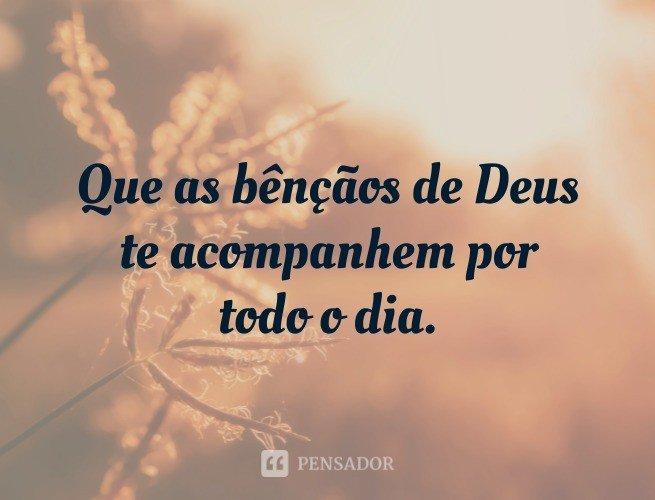 Que as bênçãos de Deus te acompanhem por todo o dia.