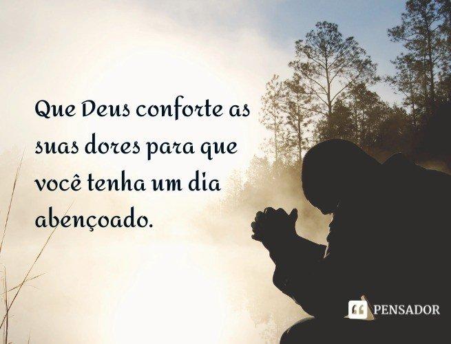 Que Deus conforte as suas dores para que você tenha um dia abençoado.