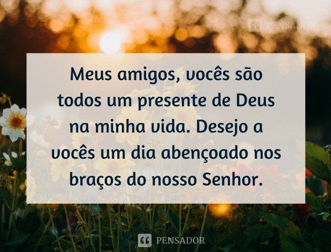 Meus amigos, vocês são todos um presente de Deus na minha vida. Desejo a vocês um dia abençoado nos braços do nosso Senhor.