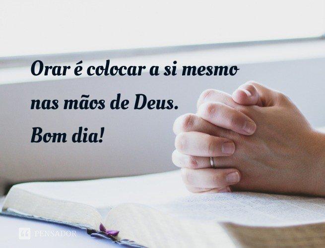 Orar é colocar a si mesmo nas mãos de Deus. Bom dia!