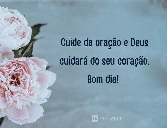 Cuide da oração e Deus cuidará do seu coração. Bom dia!