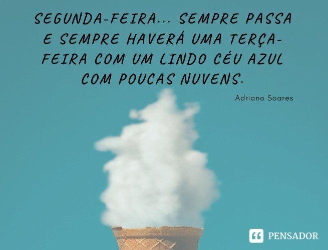 Segunda-feira... Sempre passa e sempre haverá uma terça-feira com um lindo céu azul com poucas nuvens. Adriano Soares