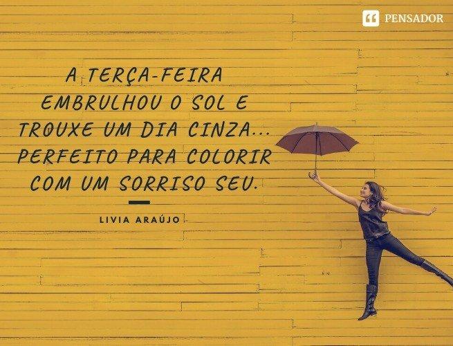 A terça-feira embrulhou o sol e trouxe um dia cinza... Perfeito para colorir com um sorriso seu.Livia Araújo