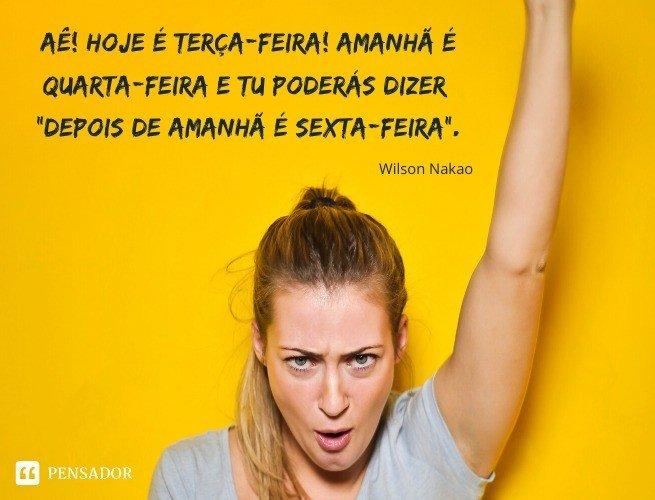 Aê! Hoje é terça-feira! Amanhã é quarta-feira e tu poderás dizer: 'Depois de amanhã é sexta-feira'. Wilson Nakao