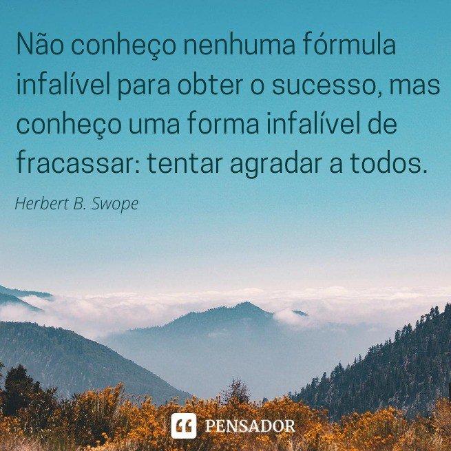 Não conheço nenhuma fórmula infalível para obter o sucesso, mas conheço uma forma infalível de fracassar: tentar agradar a todos.  Herbert B. Swope