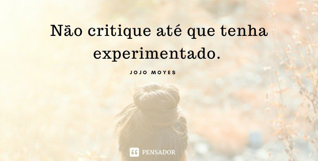 Não critique até que tenha experimentado.  Jojo Moyes - Como Eu Era Antes de Você