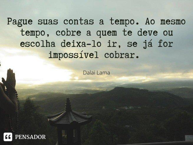 Pague suas contas a tempo. Ao mesmo tempo, cobre a quem te deve ou escolha deixa-lo ir, se já for impossível cobrar.   Dalai Lama