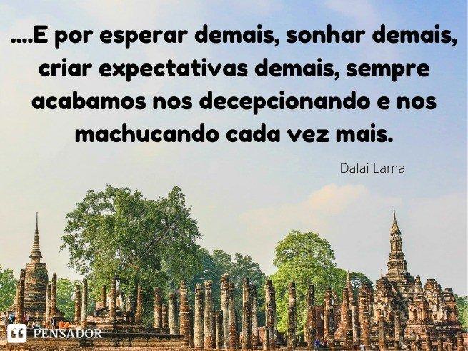 É engraçado como depositamos tanta confiança e tanto sentimento nas pessoas. Em pessoas que achávamos conhecer, mas, que no fim, só mostraram ser iguais a todos. E por esperar demais, sonhar demais, criar expectativas demais, sempre acabamos nos decepcionando e nos machucando cada vez mais.  Dalai Lama