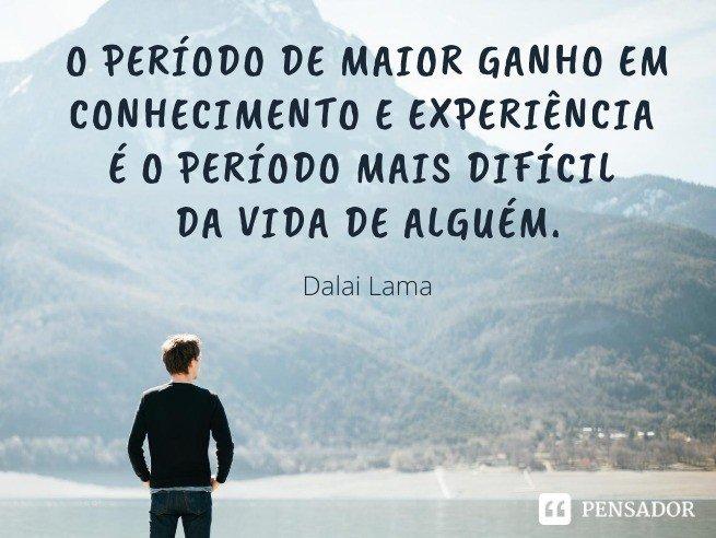 O período de maior ganho em conhecimento e experiência é o período mais difícil da vida de alguém.  Dalai Lama