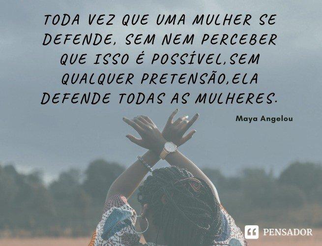 Toda vez que uma mulher se defende, sem nem perceber que isso é possível, sem qualquer pretensão, ela defende todas as mulheres. Maya Angelou