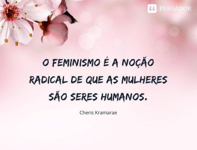 O feminismo é a noção radical de que as mulheres são seres humanos. Cheris Kramarae