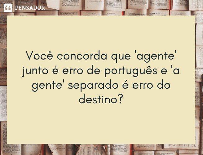 Você concorda que 'agente' junto é erro de português e 'a gente' separado é erro do destino?