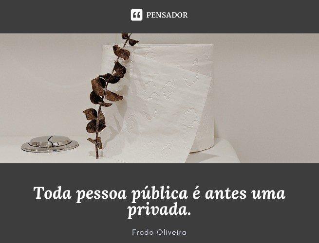 Toda pessoa pública é antes uma privada. Frodo Oliveira