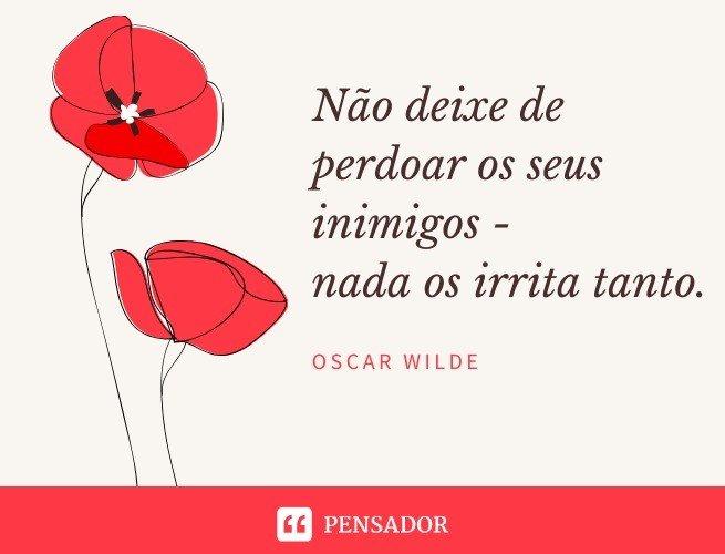 Não deixe de perdoar os seus inimigos - nada os irrita tanto. Oscar Wilde