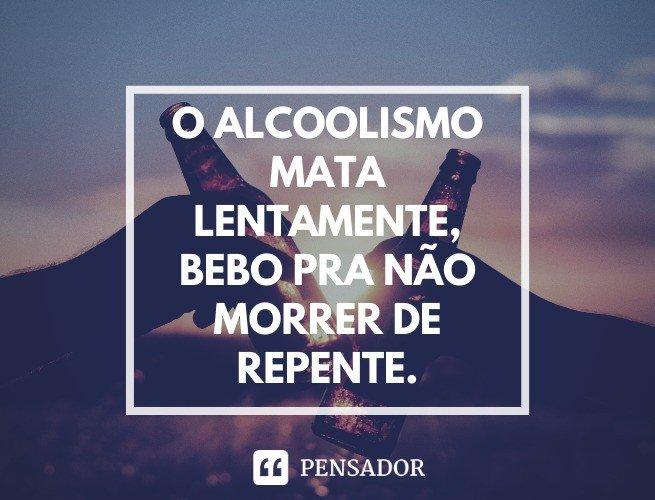 O alcoolismo mata lentamente, bebo pra não morrer de repente.